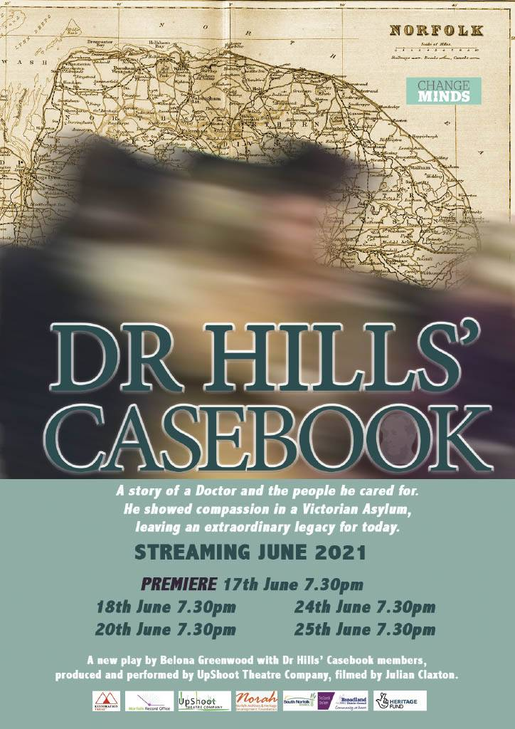 """The poster for Dr Hills' Casebook, with a sepia old map of Norfolk behind a blurred image of men and women in Victorian period clothing. The poster reads """"Dr Hills' Casebook: A story of a Doctor and the people he cared for. He showed compassion in a Victorian Asylum, leaving an extraordinary legacy for today. Streaming June 2021. Premiere 17th June 7:30pm, 18th June 7:30pm, 20th June 7:30pm, 24th June 7:30pm, 25th June 7:30pm."""" A section in smaller print at the bottom of the poster reads, """"A new play by Belona Greenwood with Dr Hills' Casebook members, produced and performed by UpShoot Theatre Company, filmed by Julian Claxton."""""""